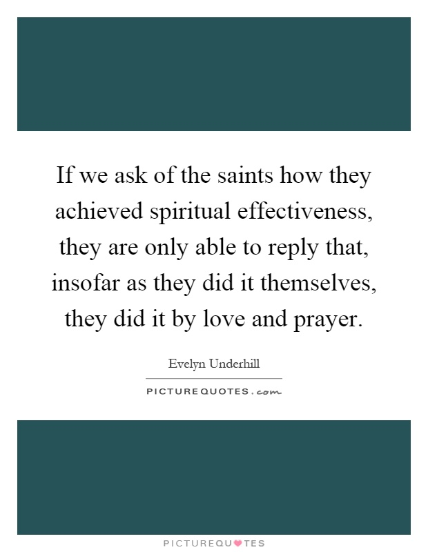 If we ask of the saints how they achieved spiritual effectiveness, they are only able to reply that, insofar as they did it themselves, they did it by love and prayer Picture Quote #1