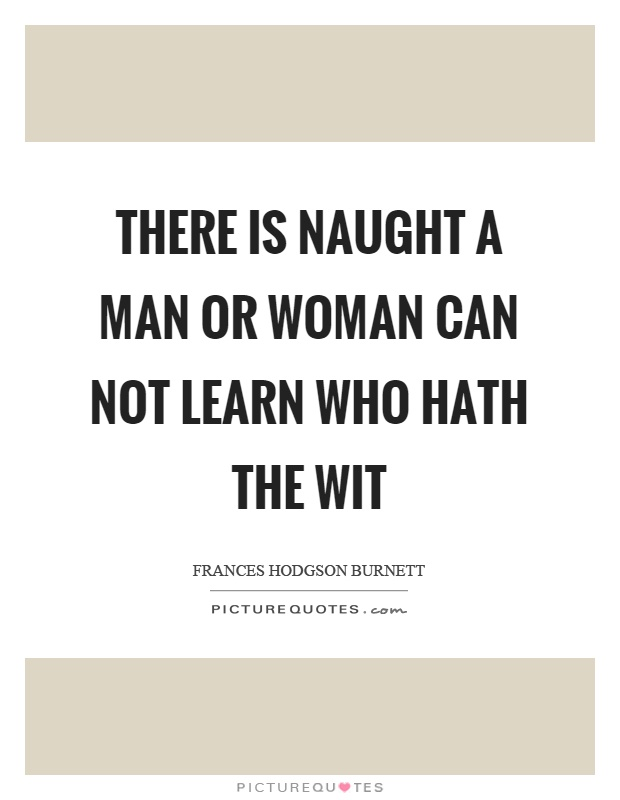 There is naught a man or woman can not learn who hath the wit Picture Quote #1