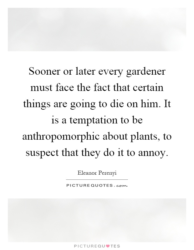 Sooner or later every gardener must face the fact that certain things are going to die on him. It is a temptation to be anthropomorphic about plants, to suspect that they do it to annoy Picture Quote #1