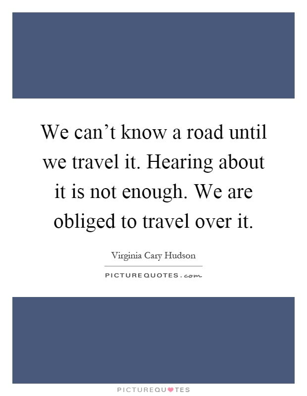 We can't know a road until we travel it. Hearing about it is not enough. We are obliged to travel over it Picture Quote #1