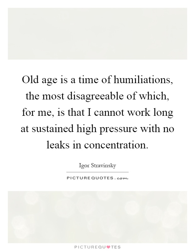 Old age is a time of humiliations, the most disagreeable of which, for me, is that I cannot work long at sustained high pressure with no leaks in concentration Picture Quote #1