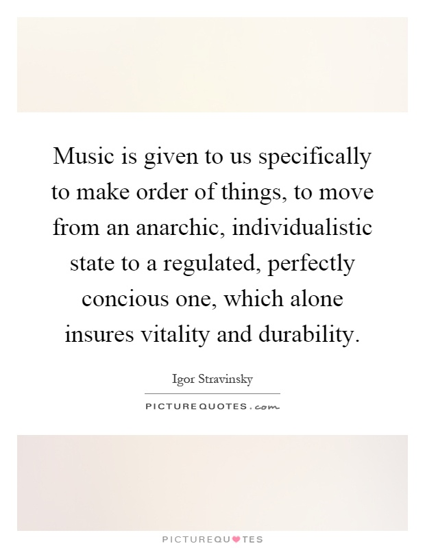 Music is given to us specifically to make order of things, to move from an anarchic, individualistic state to a regulated, perfectly concious one, which alone insures vitality and durability Picture Quote #1