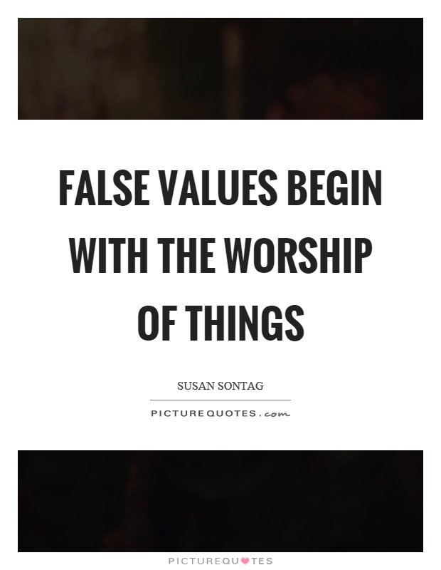 False values begin with the worship of things Picture Quote #1