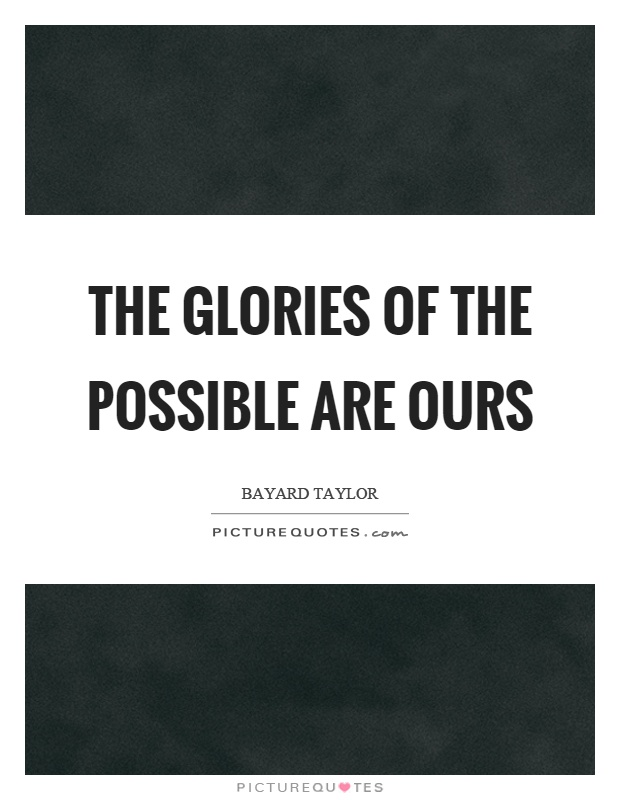 The glories of the possible are ours Picture Quote #1