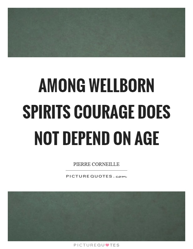 Among wellborn spirits courage does not depend on age Picture Quote #1