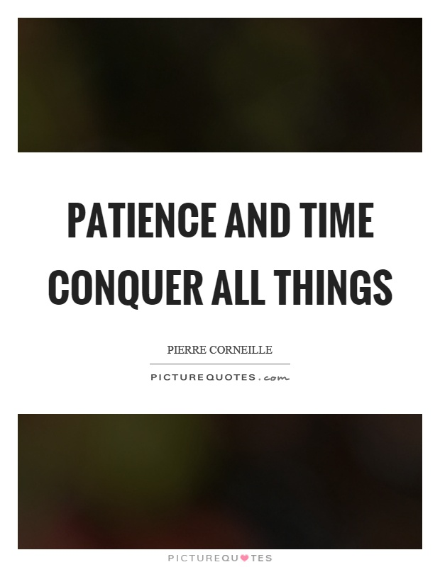 Patience and time conquer all things Picture Quote #1