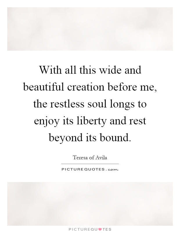 With all this wide and beautiful creation before me, the restless soul longs to enjoy its liberty and rest beyond its bound Picture Quote #1
