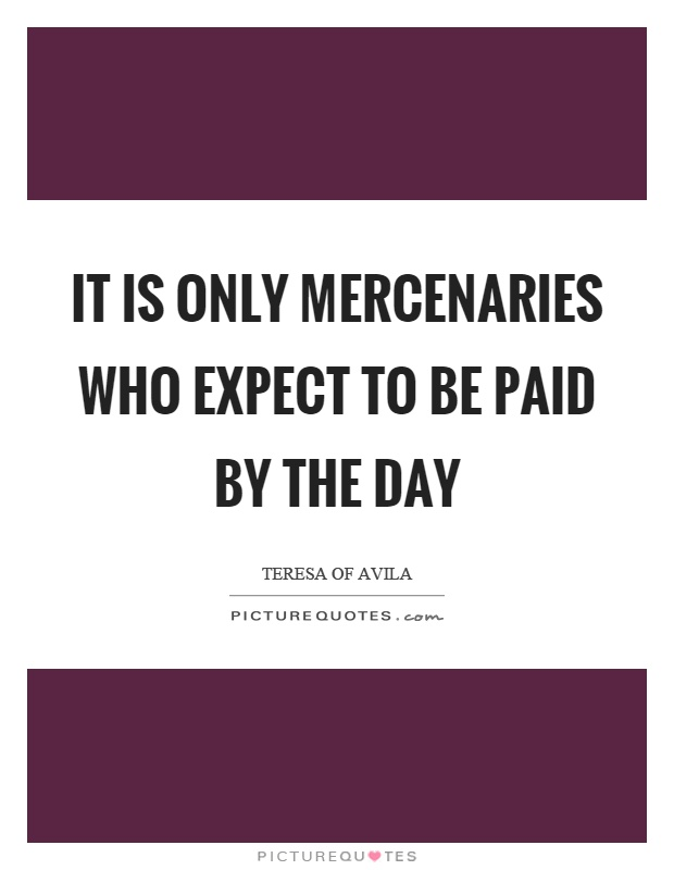 It is only mercenaries who expect to be paid by the day Picture Quote #1