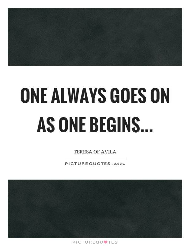 One always goes on as one begins Picture Quote #1