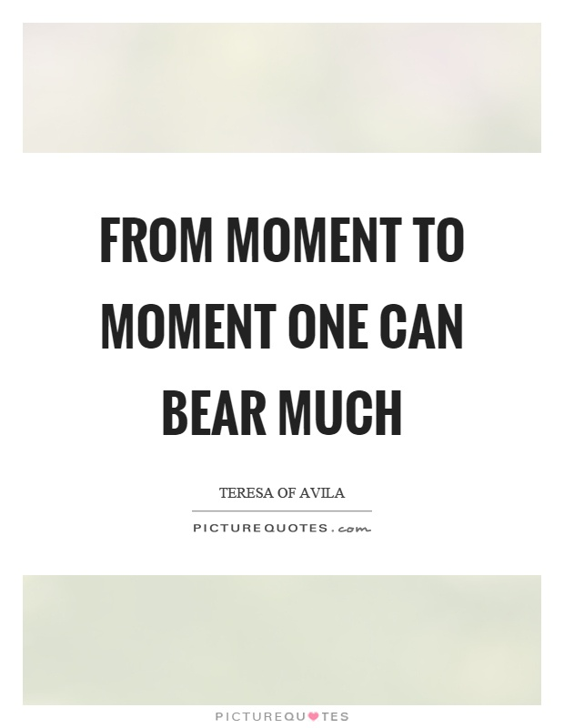 From moment to moment one can bear much Picture Quote #1