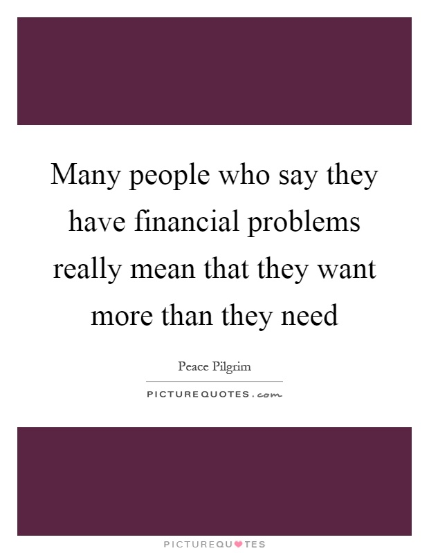 Many people who say they have financial problems really mean that they want more than they need Picture Quote #1
