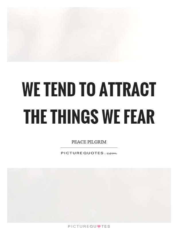 We tend to attract the things we fear Picture Quote #1