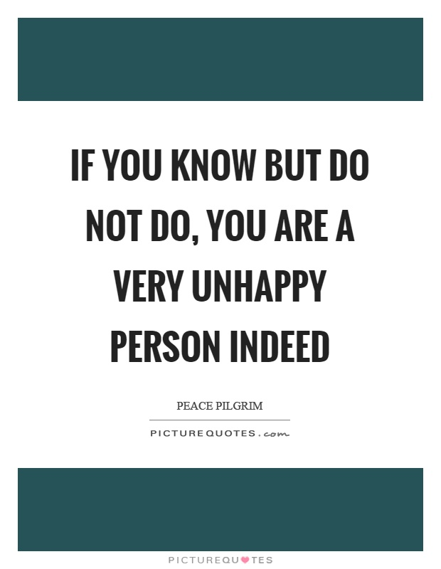 If you know but do not do, you are a very unhappy person indeed Picture Quote #1