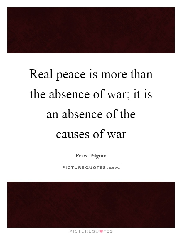 Real peace is more than the absence of war; it is an absence of the causes of war Picture Quote #1