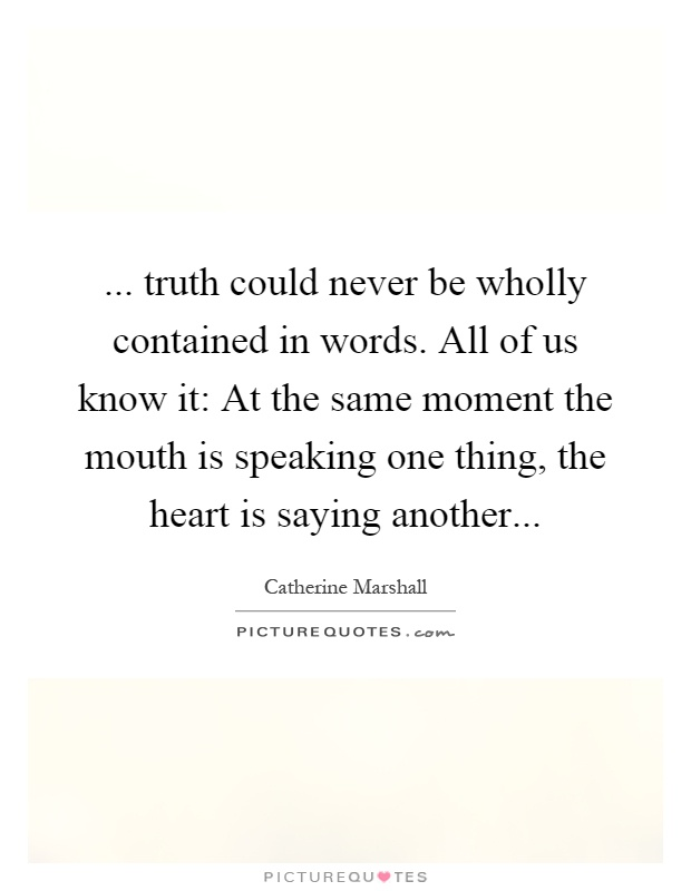 ... truth could never be wholly contained in words. All of us know it: At the same moment the mouth is speaking one thing, the heart is saying another Picture Quote #1