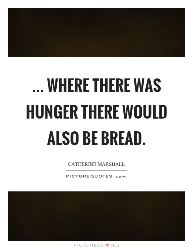 ... where there was hunger there would also be bread Picture Quote #1