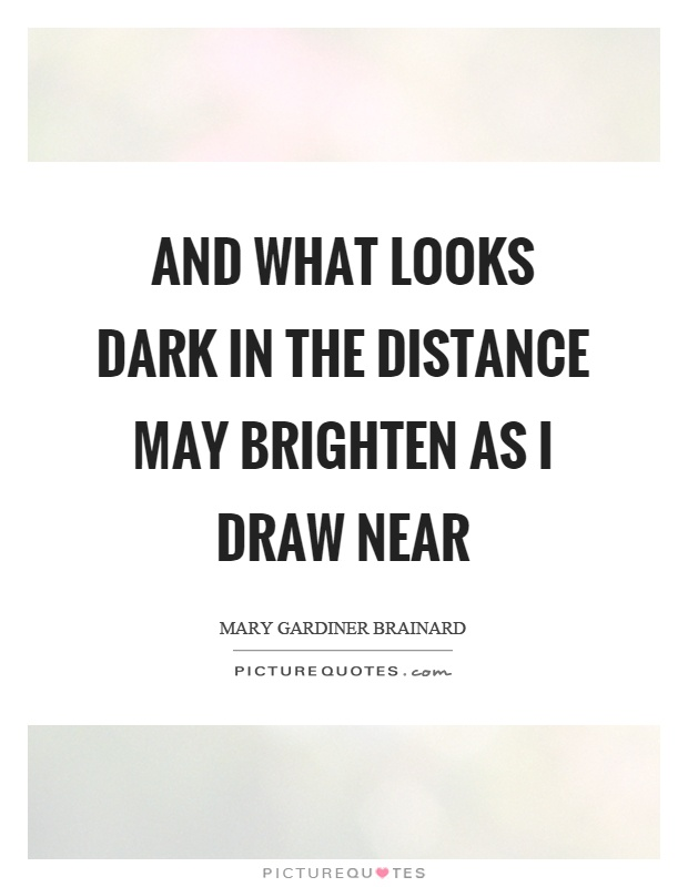 And what looks dark in the distance may brighten as I draw near Picture Quote #1