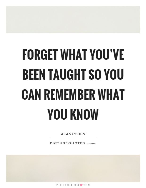Forget what you've been taught so you can remember what you know Picture Quote #1
