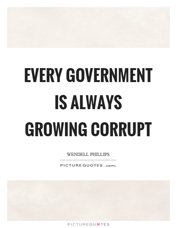 Every government is always growing corrupt Picture Quote #1