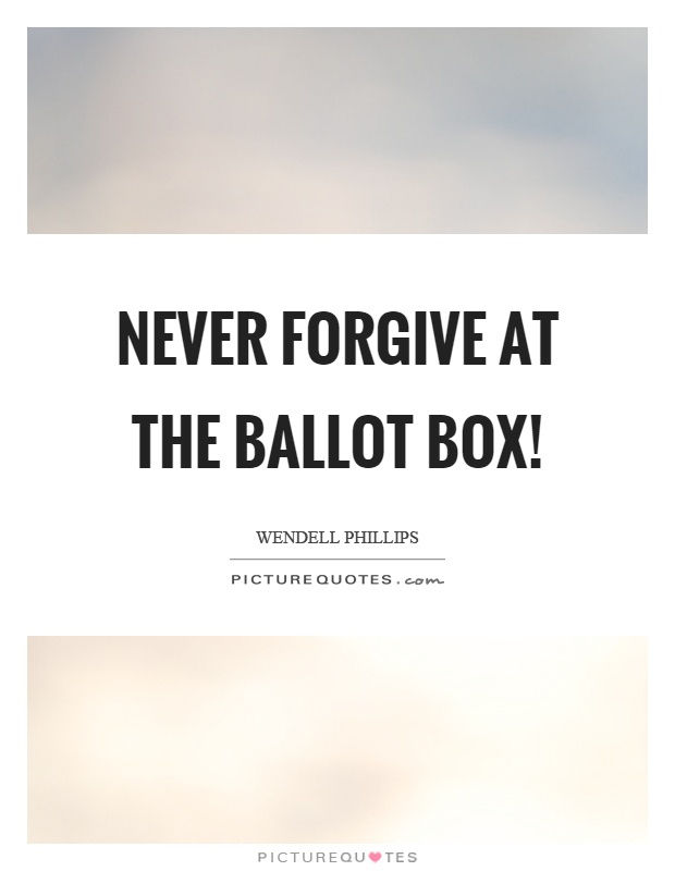 Never forgive at the ballot box! Picture Quote #1