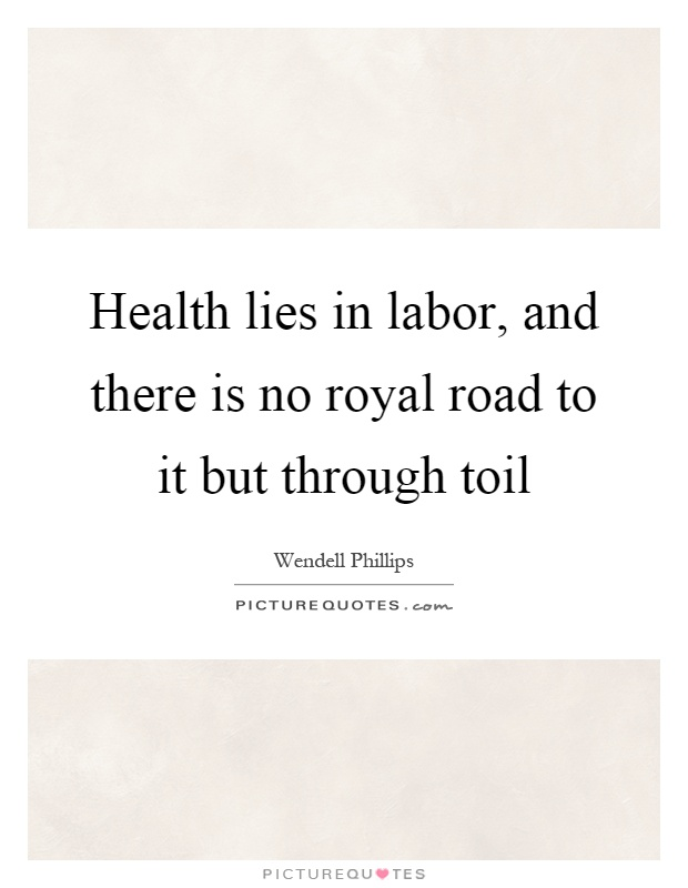 Health lies in labor, and there is no royal road to it but through toil Picture Quote #1