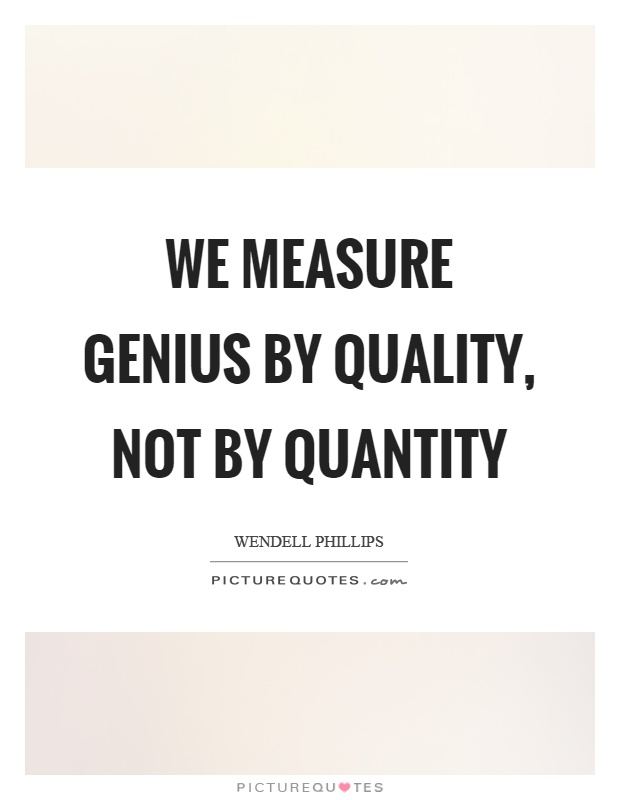 We measure genius by quality, not by quantity Picture Quote #1