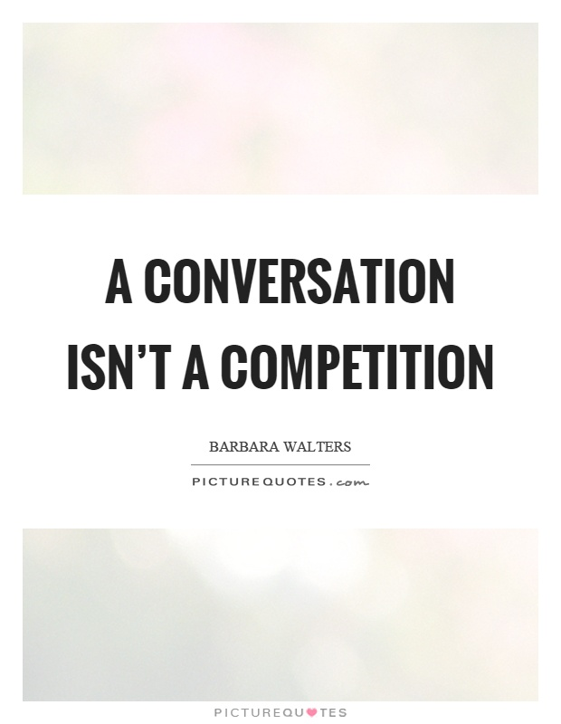 A conversation isn't a competition Picture Quote #1