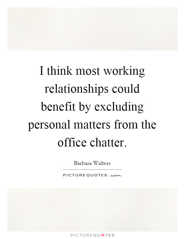 I think most working relationships could benefit by excluding personal matters from the office chatter Picture Quote #1