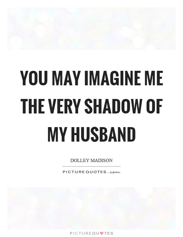 You may imagine me the very shadow of my husband Picture Quote #1