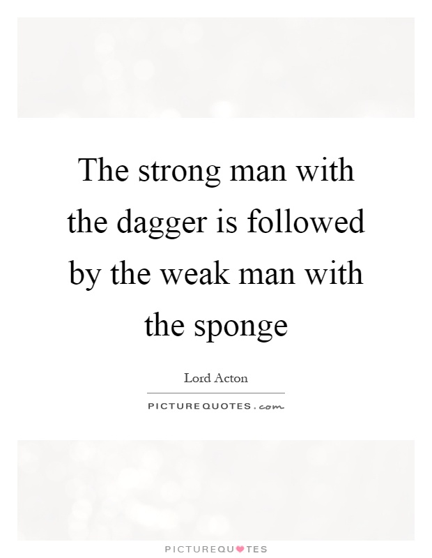 The strong man with the dagger is followed by the weak man with the sponge Picture Quote #1