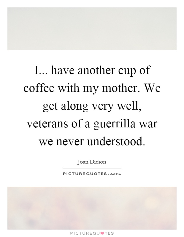 I... have another cup of coffee with my mother. We get along very well, veterans of a guerrilla war we never understood Picture Quote #1