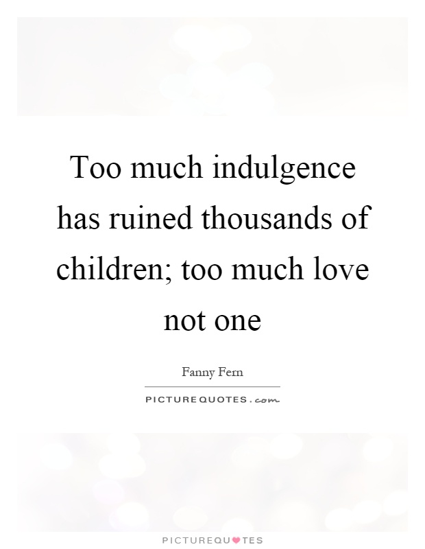 Too much indulgence has ruined thousands of children; too much love not one Picture Quote #1