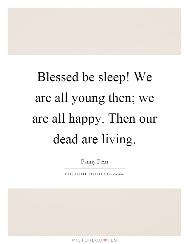 Blessed be sleep! We are all young then; we are all happy. Then our dead are living Picture Quote #1