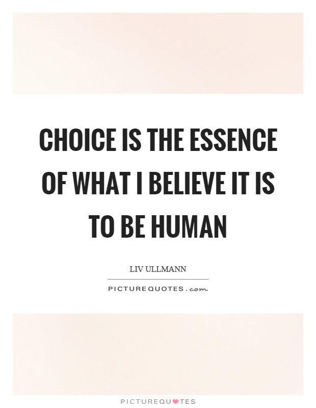 Choice is the essence of what I believe it is to be human Picture Quote #1