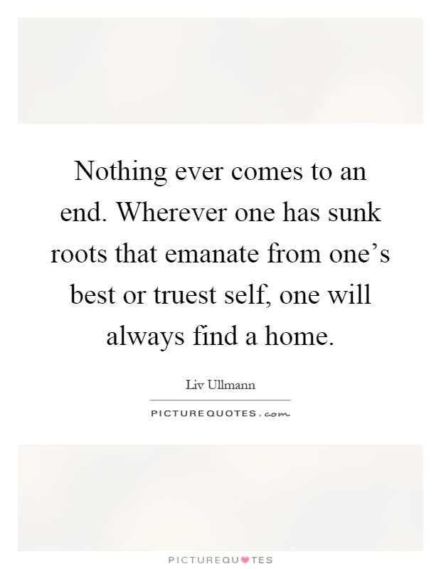 Nothing ever comes to an end. Wherever one has sunk roots that emanate from one's best or truest self, one will always find a home Picture Quote #1