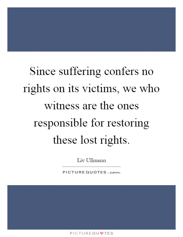 Since suffering confers no rights on its victims, we who witness are the ones responsible for restoring these lost rights Picture Quote #1