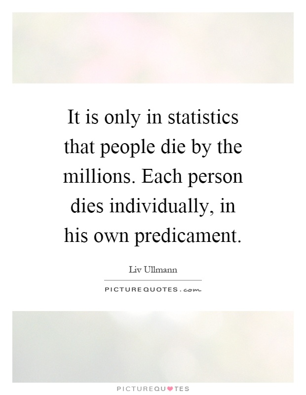 It is only in statistics that people die by the millions. Each person dies individually, in his own predicament Picture Quote #1