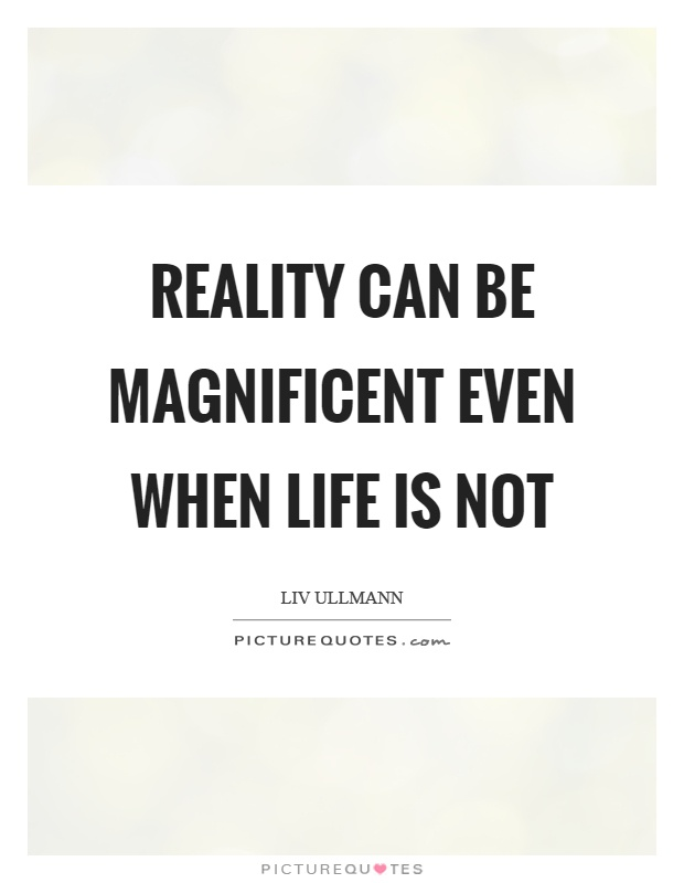 Reality can be magnificent even when life is not Picture Quote #1