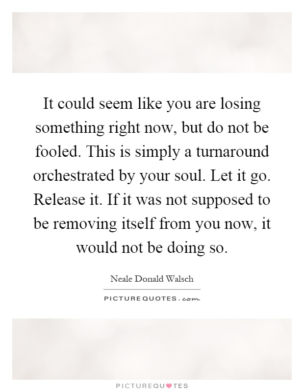 It could seem like you are losing something right now, but do not be fooled. This is simply a turnaround orchestrated by your soul. Let it go. Release it. If it was not supposed to be removing itself from you now, it would not be doing so Picture Quote #1