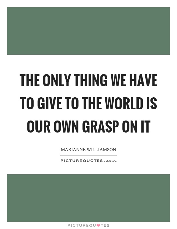 The only thing we have to give to the world is our own grasp on it Picture Quote #1