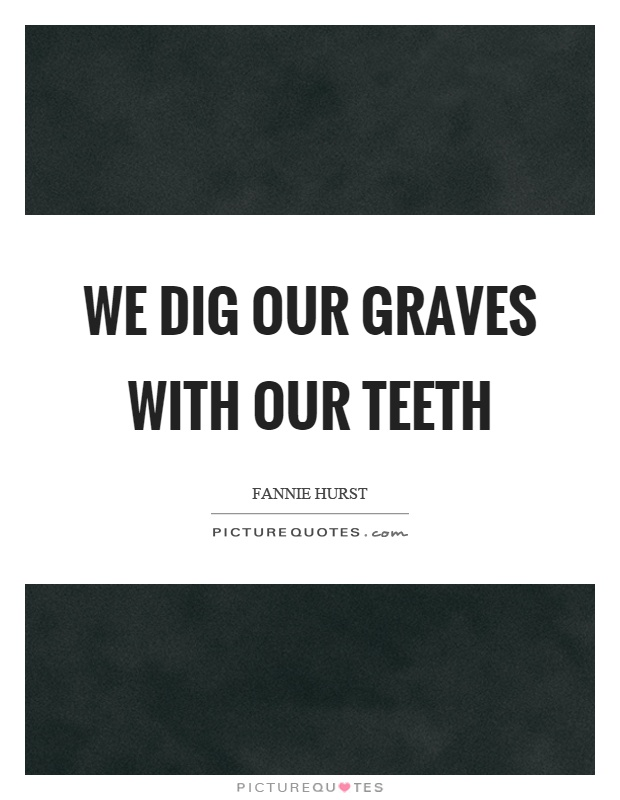We dig our graves with our teeth Picture Quote #1