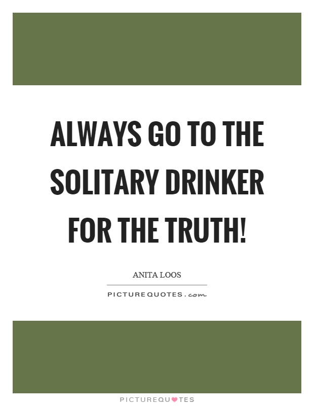 Always go to the solitary drinker for the truth! Picture Quote #1
