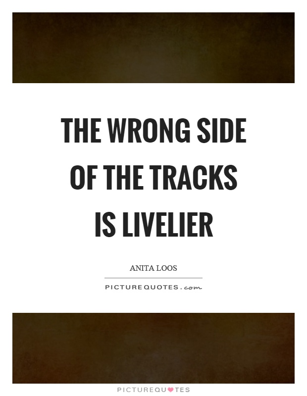 The wrong side of the tracks is livelier Picture Quote #1