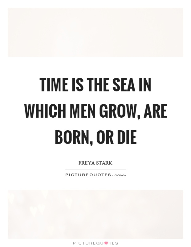 Time is the sea in which men grow, are born, or die Picture Quote #1