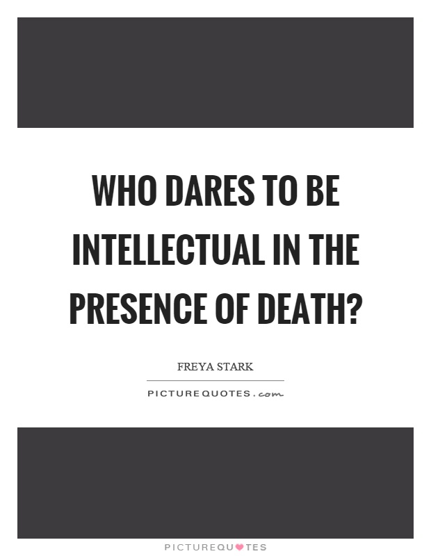 Who dares to be intellectual in the presence of death? Picture Quote #1
