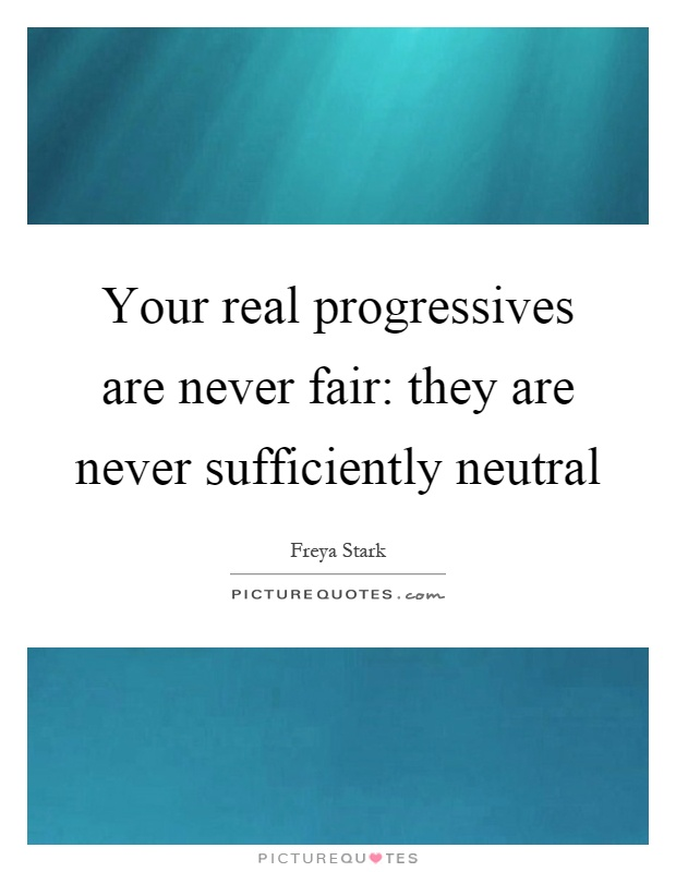 Your real progressives are never fair: they are never sufficiently neutral Picture Quote #1