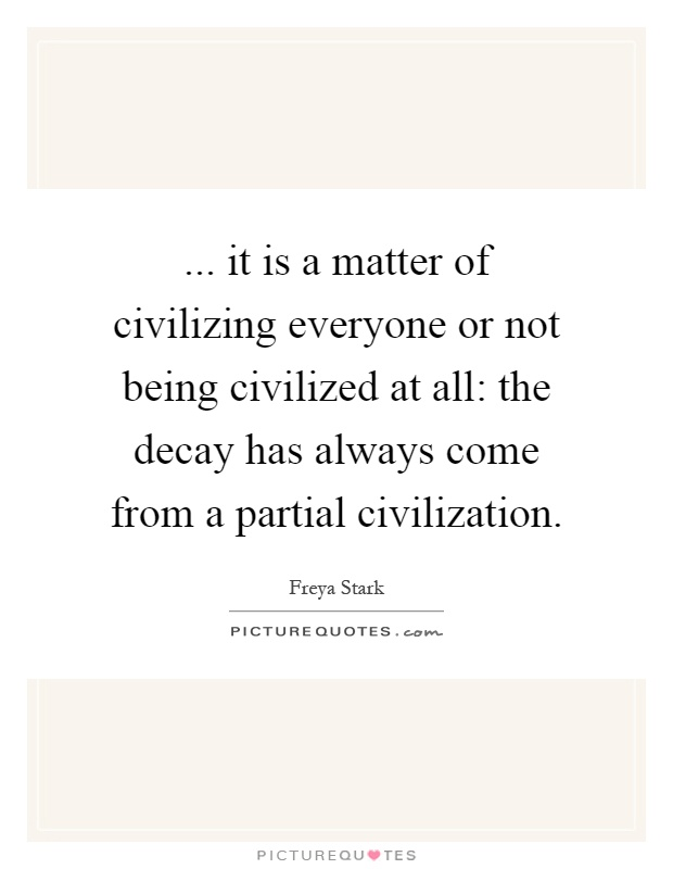 ... it is a matter of civilizing everyone or not being civilized at all: the decay has always come from a partial civilization Picture Quote #1