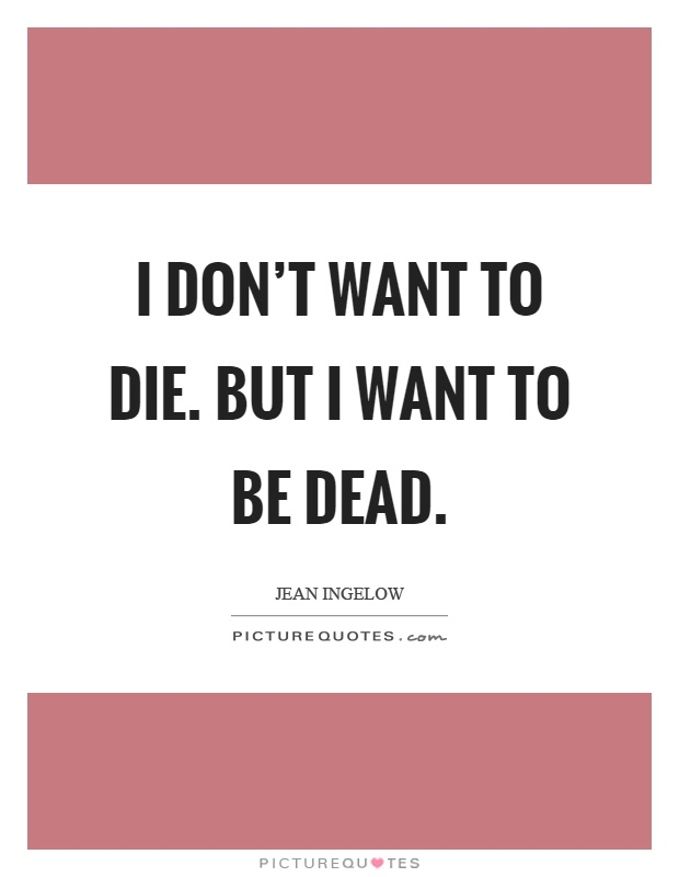 I don't want to die. But I want to be dead Picture Quote #1