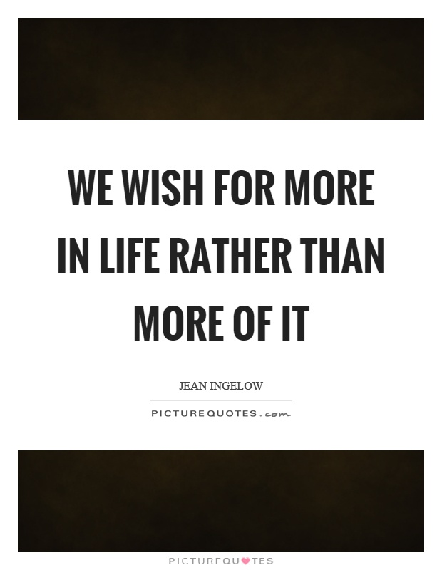 We wish for more in life rather than more of it Picture Quote #1