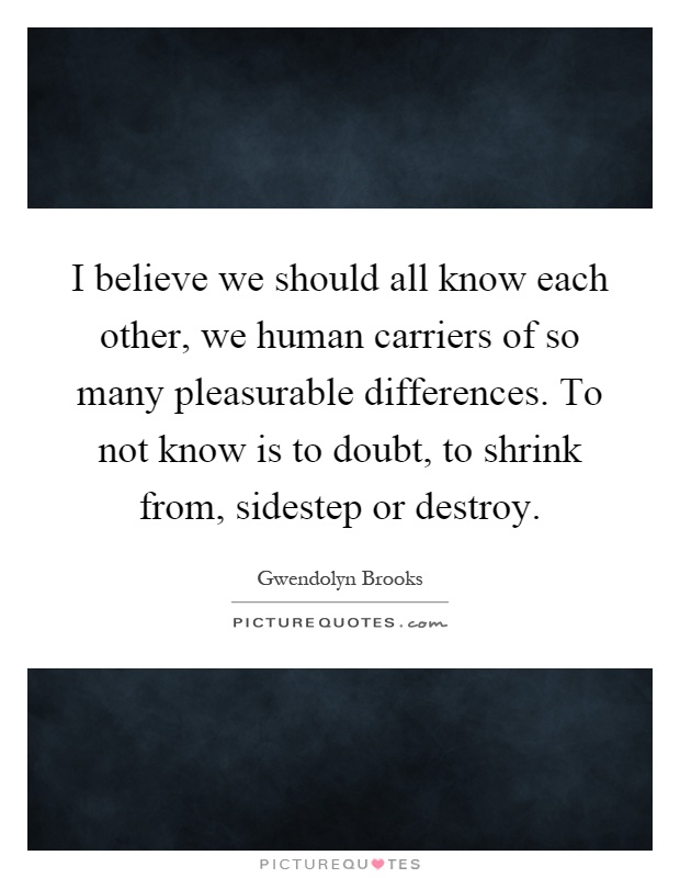 I believe we should all know each other, we human carriers of so many pleasurable differences. To not know is to doubt, to shrink from, sidestep or destroy Picture Quote #1